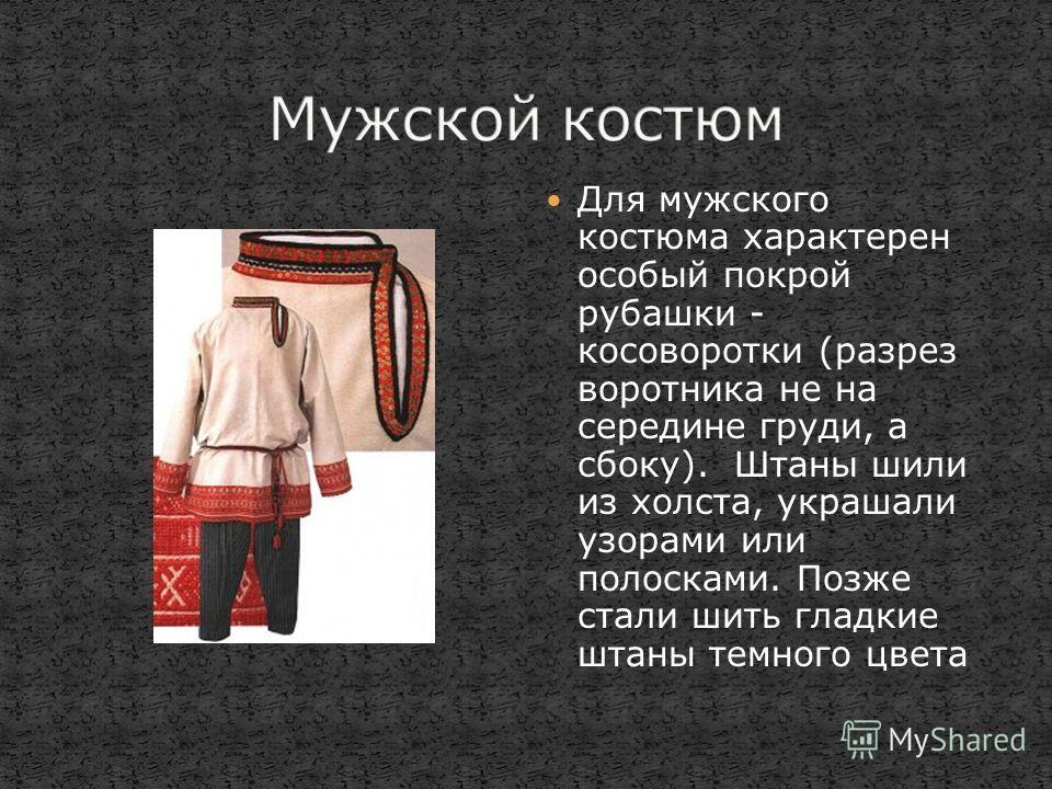 Для мужского костюма характерен особый покрой рубашки - косоворотки (разрез воротника не на середине груди, а сбоку). Штаны шили из холста, украшали узорами или полосками. Позже стали шить гладкие штаны темного цвета