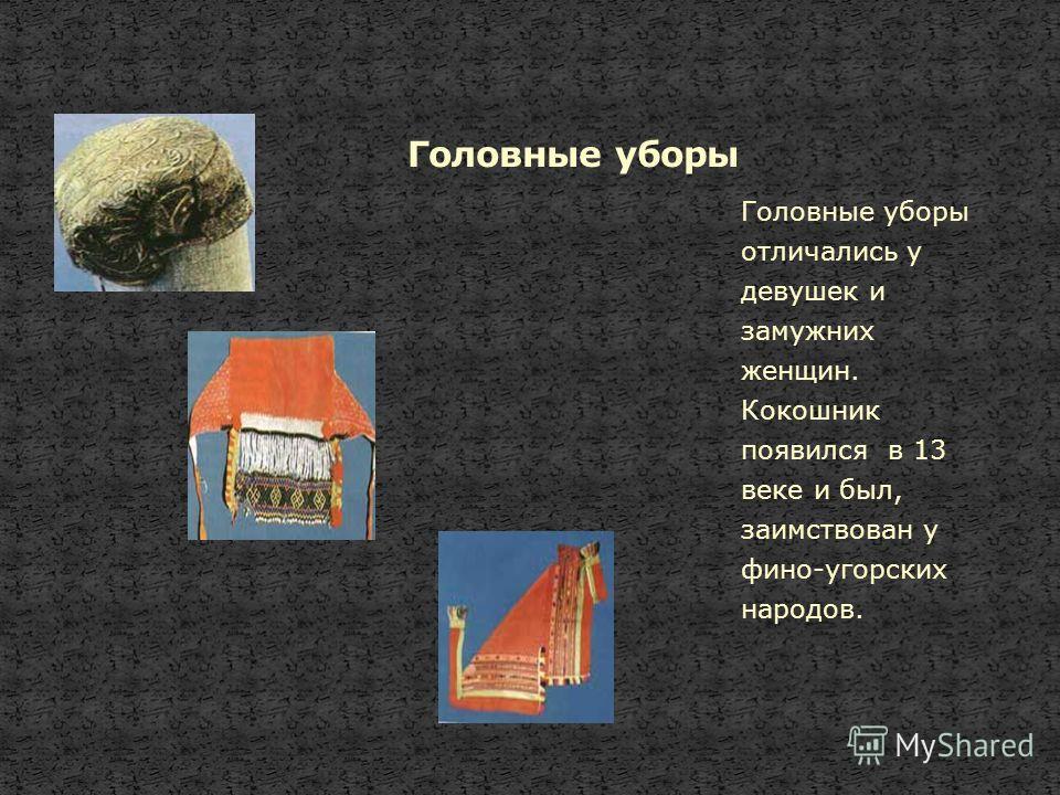 Головные уборы отличались у девушек и замужних женщин. Кокошник появился в 13 веке и был, заимствован у фино-угорских народов.