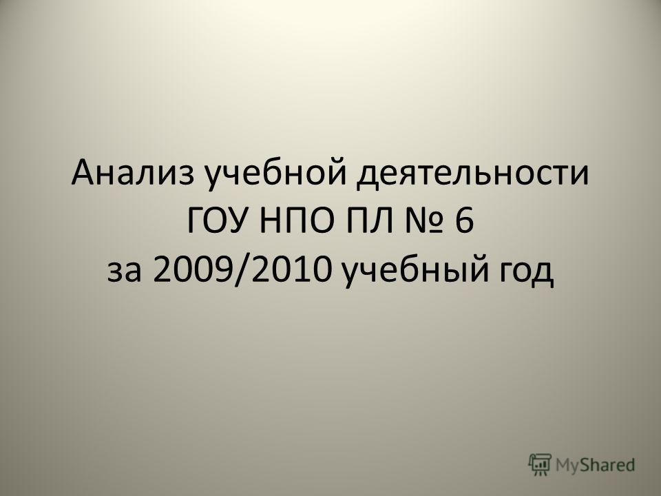 Анализ учебной деятельности ГОУ НПО ПЛ 6 за 2009/2010 учебный год
