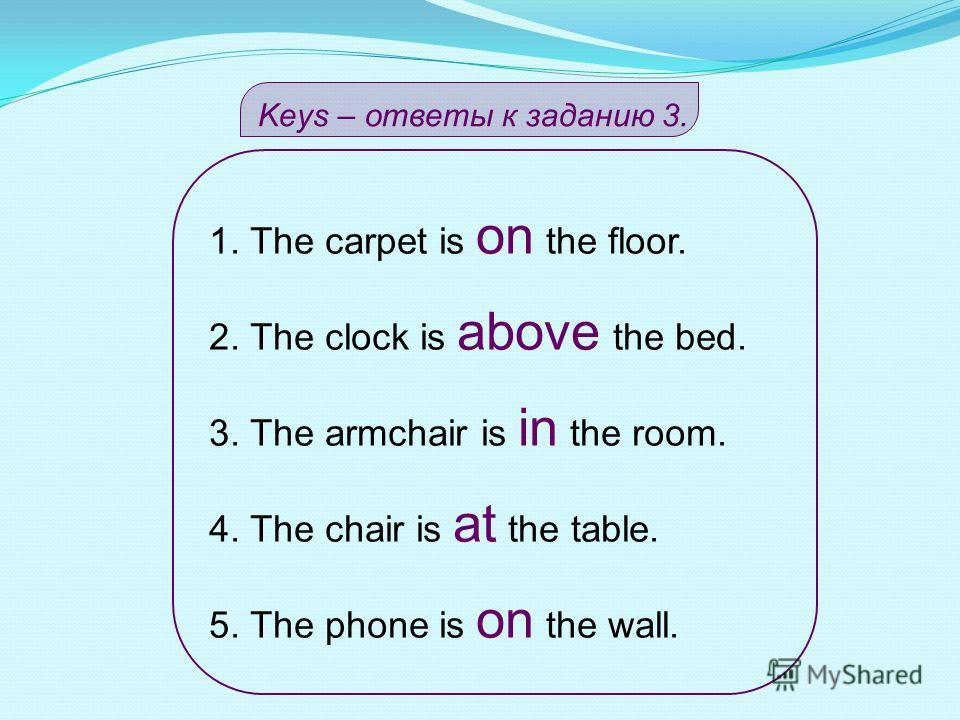 Задание 3.Выбери нужный предлог. 1. The carpet is (on /under/ above) the floor. 2. The clock is (above /behind /on) the bed. 3. The armchair is (at /in /on) the room. 4. The chair is (between /at /under) the table. 5. The phone is (on /in /at) the wa