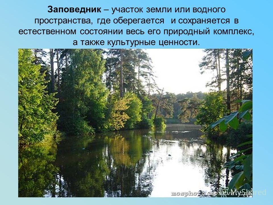 Заповедник – участок земли или водного пространства, где оберегается и сохраняется в естественном состоянии весь его природный комплекс, а также культурные ценности.