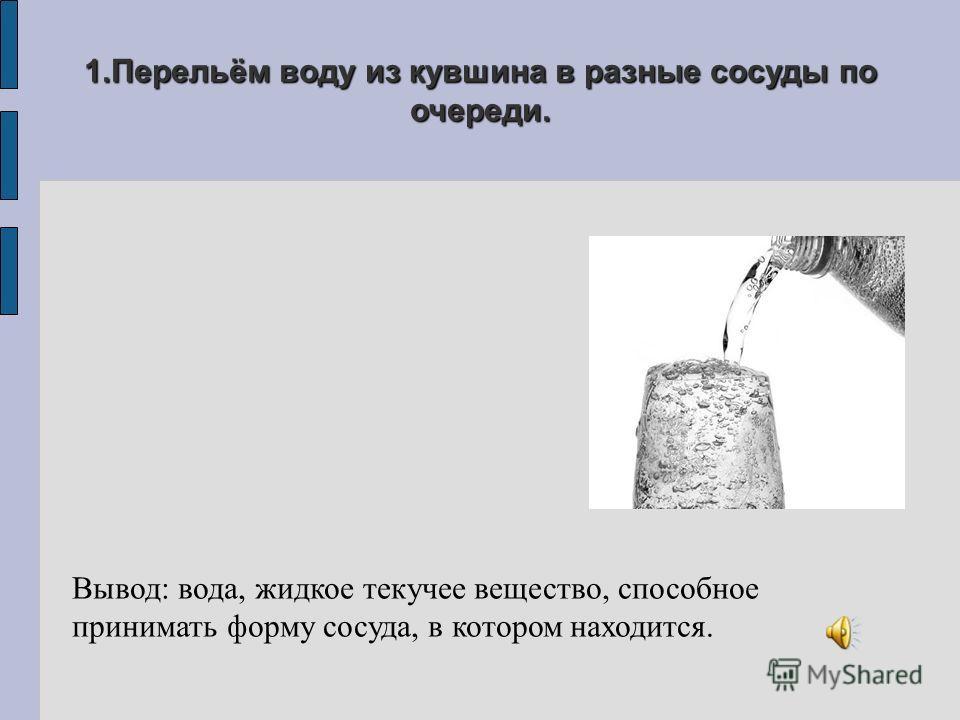 1.Перельём воду из кувшина в разные сосуды по очереди. Вывод: вода, жидкое текучее вещество, способное принимать форму сосуда, в котором находится.