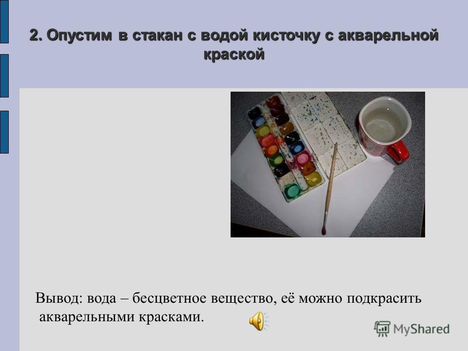 2. Опустим в стакан с водой кисточку с акварельной краской Вывод: вода – бесцветное вещество, её можно подкрасить акварельными красками.