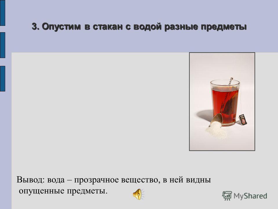 3. Опустим в стакан с водой разные предметы Вывод: вода – прозрачное вещество, в ней видны опущенные предметы.