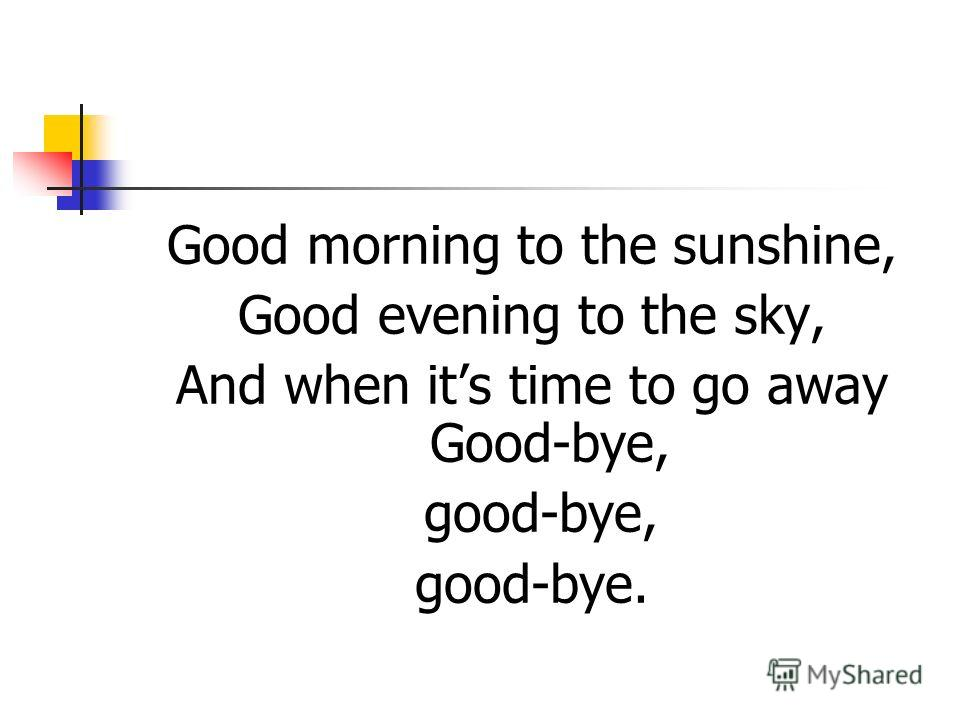 Good morning to the sunshine, Good evening to the sky, And when its time to go away Good-bye, good-bye, good-bye.