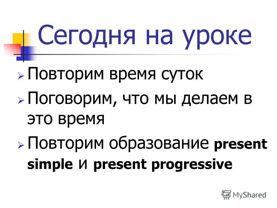 Сегодня на уроке Повторим время суток Поговорим, что мы делаем в это время Повторим образование present simple и present progressive