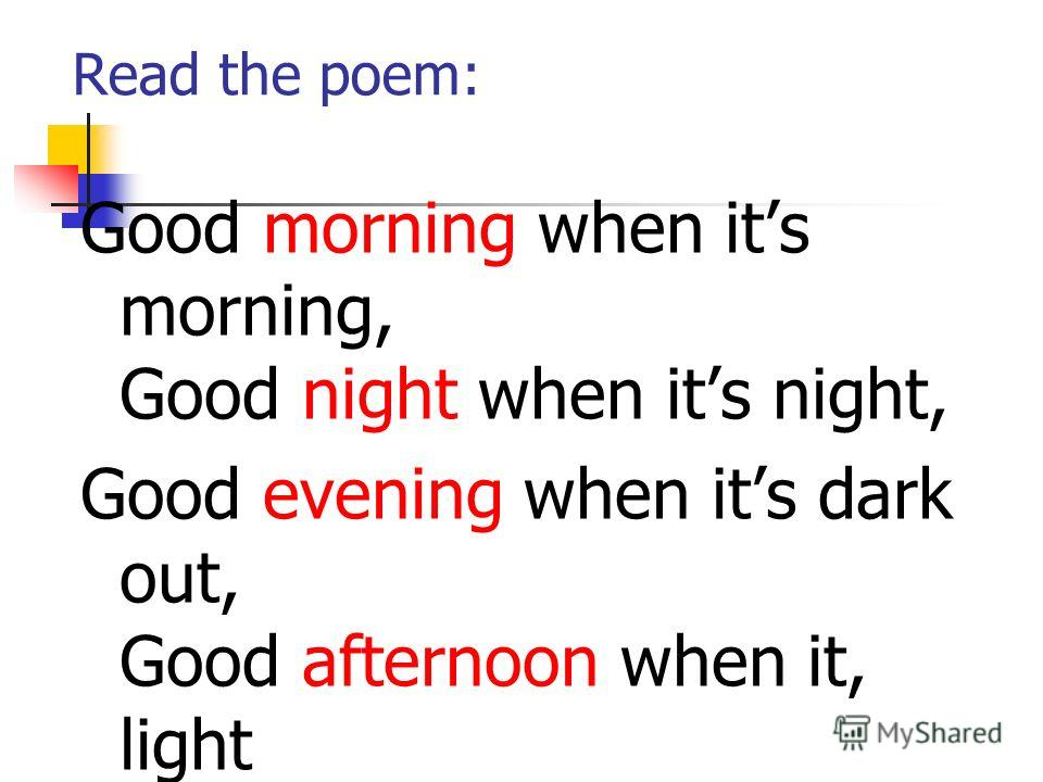 Read the poem: Good morning when its morning, Good night when its night, Good evening when its dark out, Good afternoon when it, light