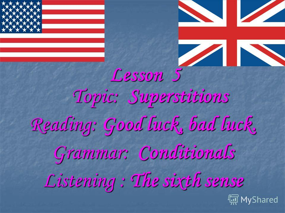 Lesson 5 Lesson 5 Topic: Superstitions Topic: Superstitions Reading: Good luck, bad luck. Grammar: Conditionals Listening : The sixth sense