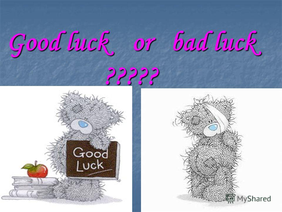 Good luck or bad luck ?????