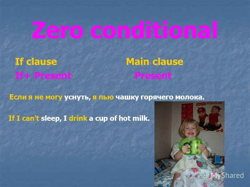 Zero conditional If clause Main clause If+ Present Present Если я не могу уснуть, я пью чашку горячего молока. If I cant sleep, I drink a cup of hot milk.