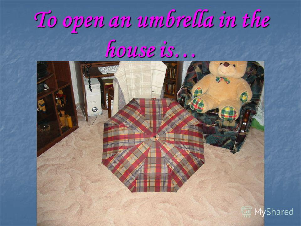 To open an umbrella in the house is…