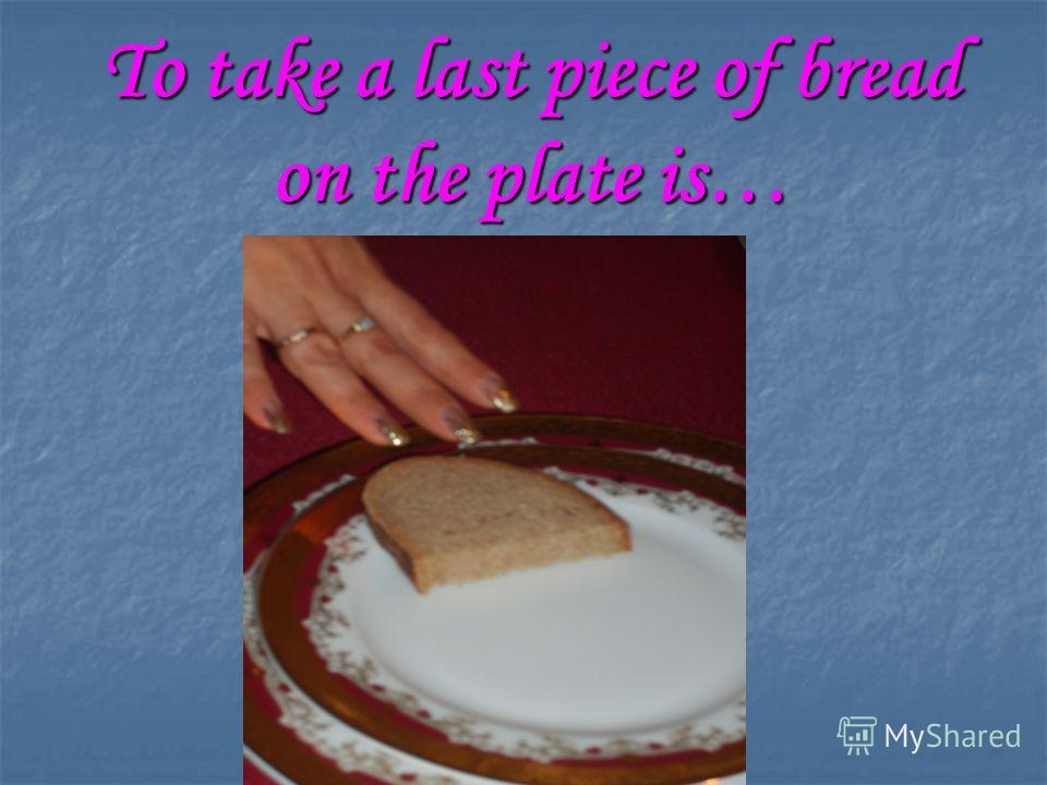 To take a last piece of bread on the plate is…
