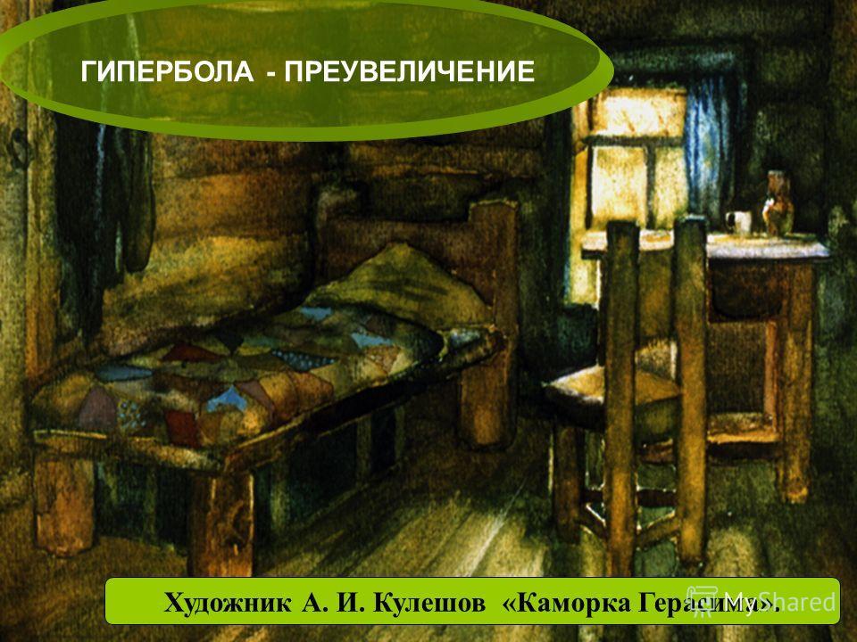 Художник А. И. Кулешов «Каморка Герасима». ГИПЕРБОЛА - ПРЕУВЕЛИЧЕНИЕ