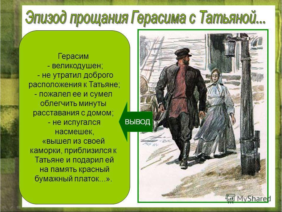 Герасим - великодушен; - не утратил доброго расположения к Татьяне; - пожалел ее и сумел облегчить минуты расставания с домом; - не испугался насмешек, «вышел из своей каморки, приблизился к Татьяне и подарил ей на память красный бумажный платок...».