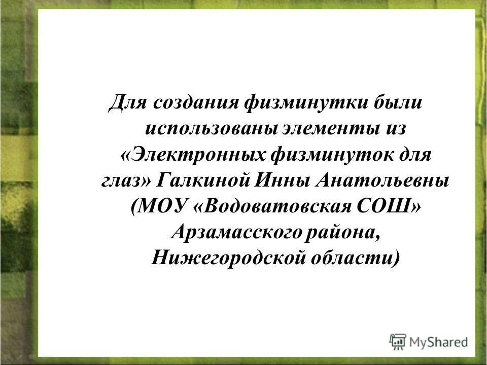 Для создания физминутки были использованы элементы из «Электронных физминуток для глаз» Галкиной Инны Анатольевны (МОУ «Водоватовская СОШ» Арзамасского района, Нижегородской области)