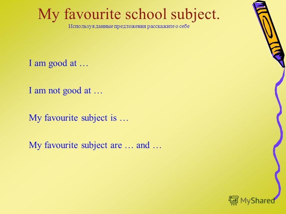 My favourite school subject. Используя данные предложения расскажите о себе I am good at … I am not good at … My favourite subject is … My favourite subject are … and …