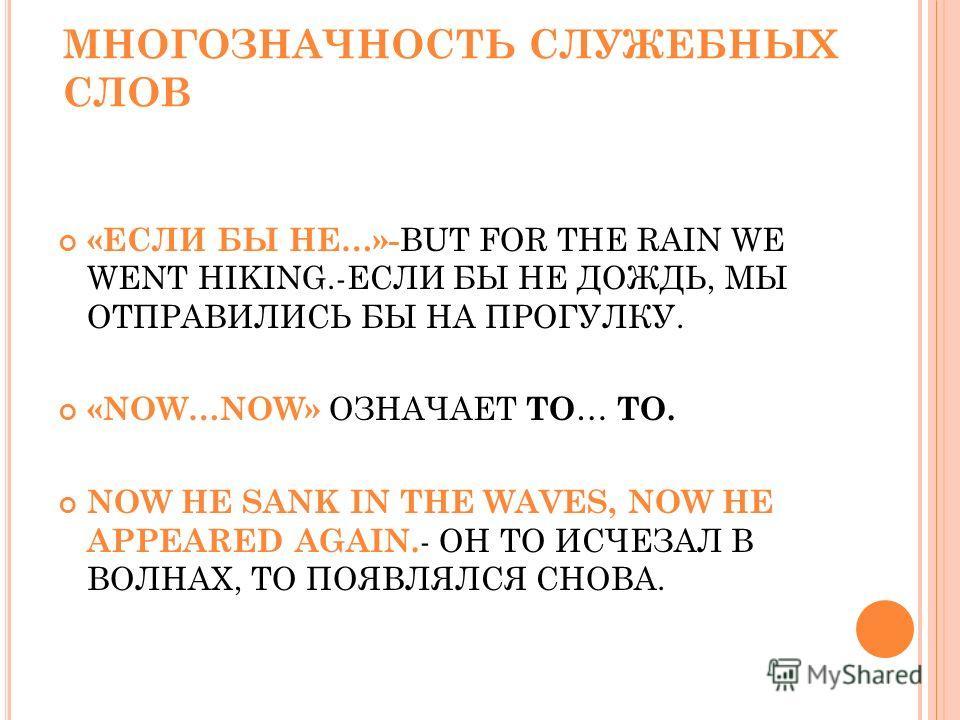 МНОГОЗНАЧНОСТЬ СЛУЖЕБНЫХ СЛОВ «ЕСЛИ БЫ НЕ…»- BUT FOR THE RAIN WE WENT HIKING.-ЕСЛИ БЫ НЕ ДОЖДЬ, МЫ ОТПРАВИЛИСЬ БЫ НА ПРОГУЛКУ. «NOW…NOW» ОЗНАЧАЕТ ТО … ТО. NOW HE SANK IN THE WAVES, NOW HE APPEARED AGAIN. - ОН ТО ИСЧЕЗАЛ В ВОЛНАХ, ТО ПОЯВЛЯЛСЯ СНОВА.