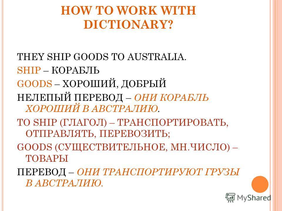 HOW TO WORK WITH DICTIONARY? THEY SHIP GOODS TO AUSTRALIA. SHIP – КОРАБЛЬ GOODS – ХОРОШИЙ, ДОБРЫЙ НЕЛЕПЫЙ ПЕРЕВОД – ОНИ КОРАБЛЬ ХОРОШИЙ В АВСТРАЛИЮ. TO SHIP (ГЛАГОЛ) – ТРАНСПОРТИРОВАТЬ, ОТПРАВЛЯТЬ, ПЕРЕВОЗИТЬ; GOODS (СУЩЕСТВИТЕЛЬНОЕ, МН.ЧИСЛО) – ТОВА