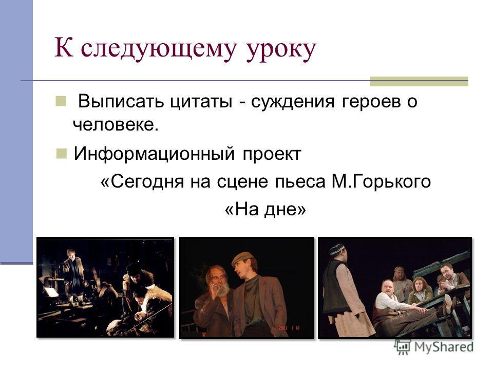 К следующему уроку Выписать цитаты - суждения героев о человеке. Информационный проект «Сегодня на сцене пьеса М.Горького «На дне»