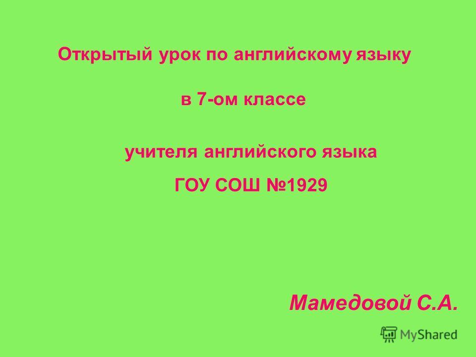 Открытый урок по английскому языку в 7-ом классе Мамедовой С.А. учителя английского языка ГОУ СОШ 1929
