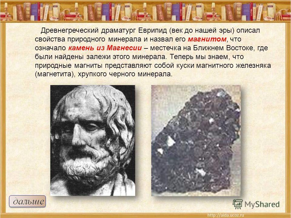 Древнегреческий драматург Еврипид (век до нашей эры) описал свойства природного минерала и назвал его магнитом, что означало камень из Магнесии – местечка на Ближнем Востоке, где были найдены залежи этого минерала. Теперь мы знаем, что природные магн