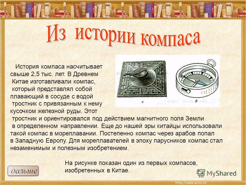 История компаса насчитывает свыше 2,5 тыс. лет. В Древнем Китае изготавливали компас, который представлял собой плавающий в сосуде с водой тростник с привязанным к нему кусочком железной руды. Этот тростник и ориентировался под действием магнитного п