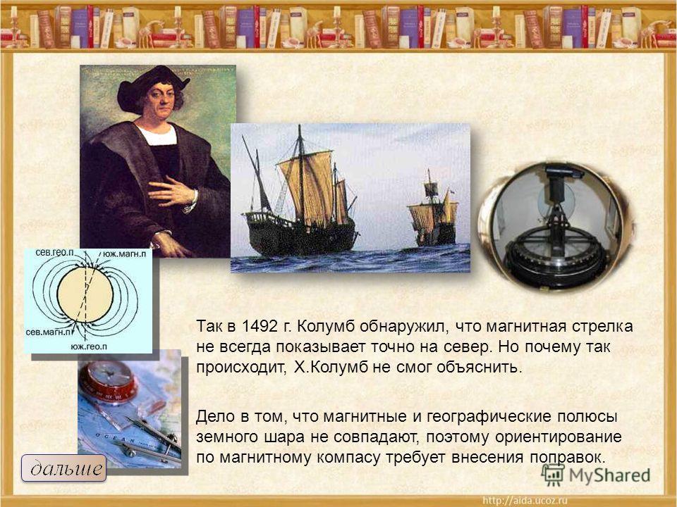 Так в 1492 г. Колумб обнаружил, что магнитная стрелка не всегда показывает точно на север. Но почему так происходит, Х.Колумб не смог объяснить. Дело в том, что магнитные и географические полюсы земного шара не совпадают, поэтому ориентирование по ма