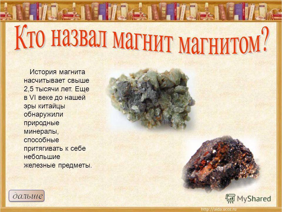 История магнита насчитывает свыше 2,5 тысячи лет. Еще в VI веке до нашей эры китайцы обнаружили природные минералы, способные притягивать к себе небольшие железные предметы.