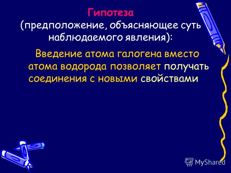 Гипотеза (предположение, объясняющее суть наблюдаемого явления): Введение атома галогена вместо атома водорода позволяет получать соединения с новыми свойствами