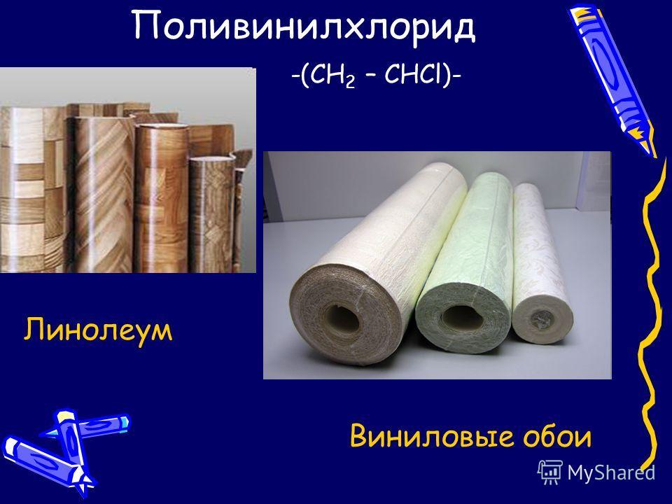 Поливинилхлорид -(CH 2 – CHCl)- Линолеум Виниловые обои