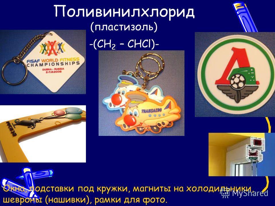 Поливинилхлорид (пластизоль) -(CH 2 – CHCl)- Окна, подставки под кружки, магниты на холодильники, шевроны (нашивки), рамки для фото.