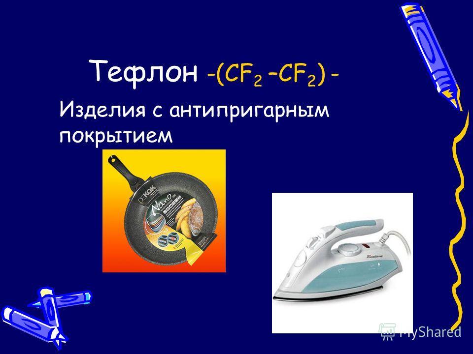 Тефлон -(CF 2 –CF 2 ) - Изделия с антипригарным покрытием