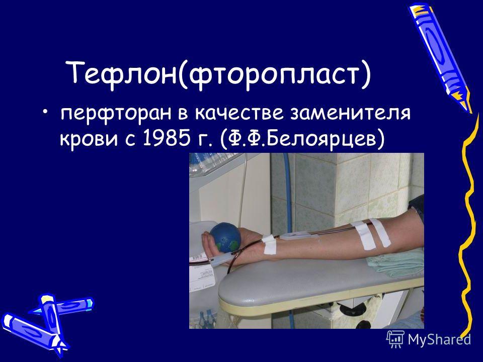Тефлон(фторопласт) перфторан в качестве заменителя крови с 1985 г. (Ф.Ф.Белоярцев)