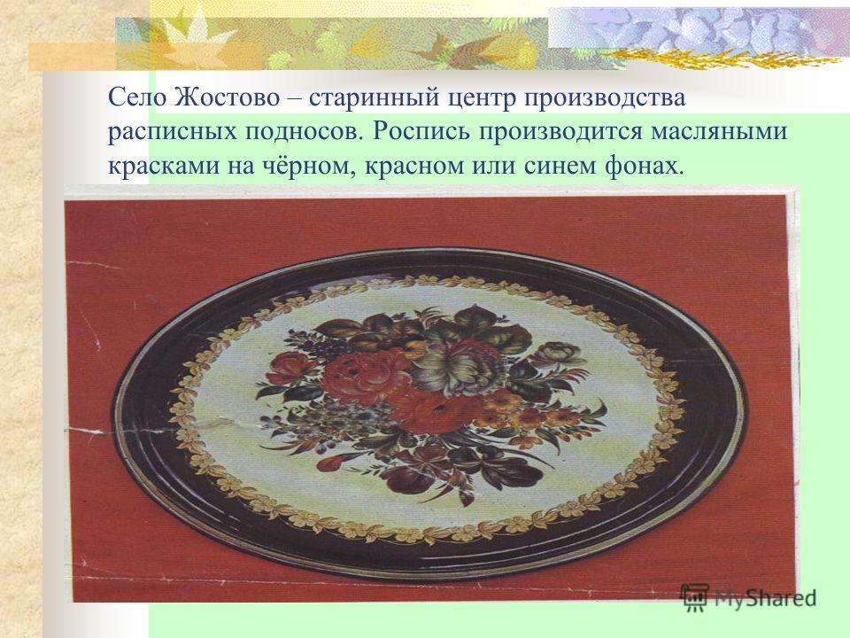 Село Жостово – старинный центр производства расписных подносов. Роспись производится масляными красками на чёрном, красном или синем фонах.
