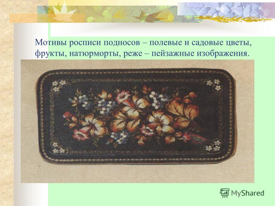 Мотивы росписи подносов – полевые и садовые цветы, фрукты, натюрморты, реже – пейзажные изображения.