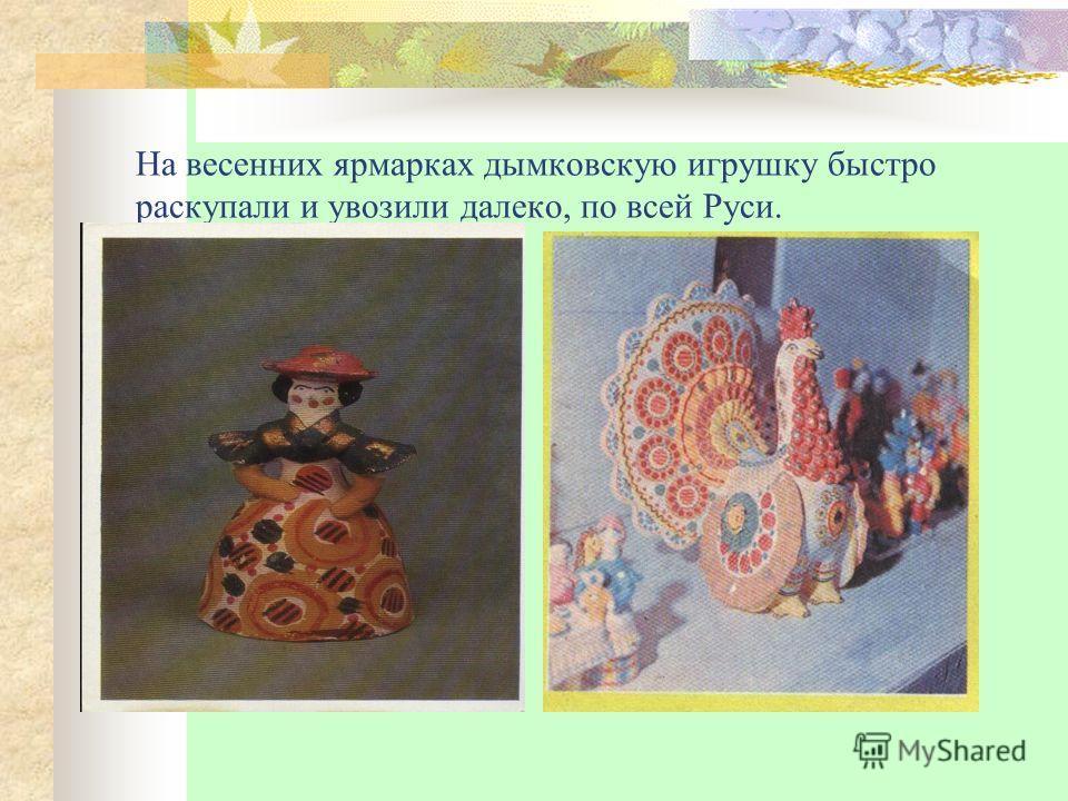 На весенних ярмарках дымковскую игрушку быстро раскупали и увозили далеко, по всей Руси.