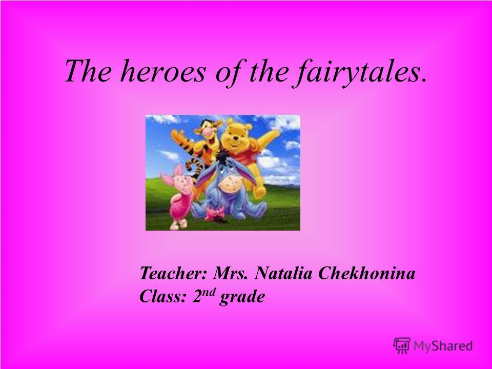 The heroes of the fairytales. Teacher: Mrs. Natalia Chekhonina Class: 2 nd grade
