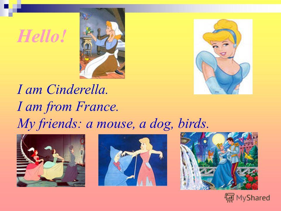 I am Cinderella. I am from France. My friends: a mouse, a dog, birds.