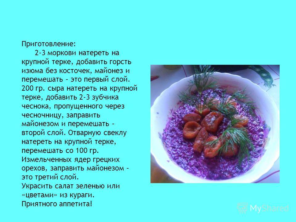 Приготовление: 2-3 моркови натереть на крупной терке, добавить горсть изюма без косточек, майонез и перемешать – это первый слой. 200 гр. сыра натереть на крупной терке, добавить 2-3 зубчика чеснока, пропущенного через чесночницу, заправить майонезом