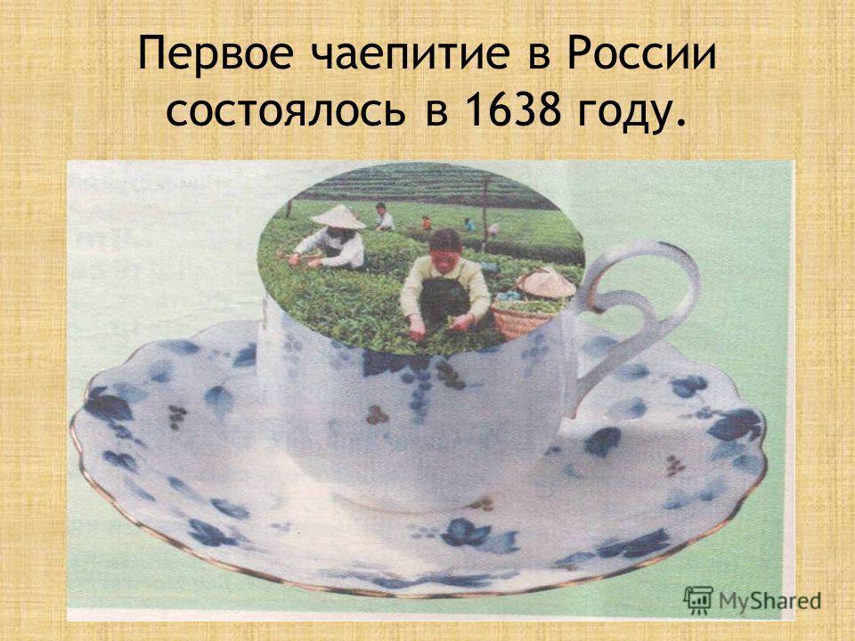Первое чаепитие в России состоялось в 1638 году.