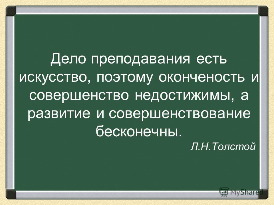 Дело преподавания есть искусство, поэтому оконченость и совершенство недостижимы, а развитие и совершенствование бесконечны. Л.Н.Толстой