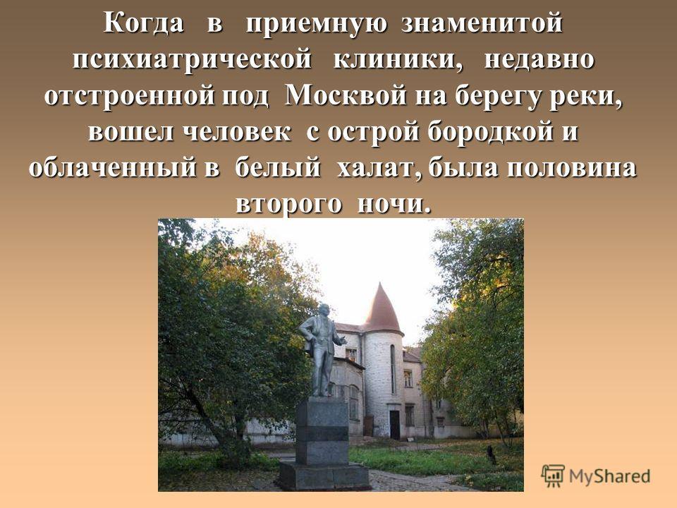 Когда в приемную знаменитой психиатрической клиники, недавно отстроенной под Москвой на берегу реки, вошел человек с острой бородкой и облаченный в белый халат, была половина второго ночи.