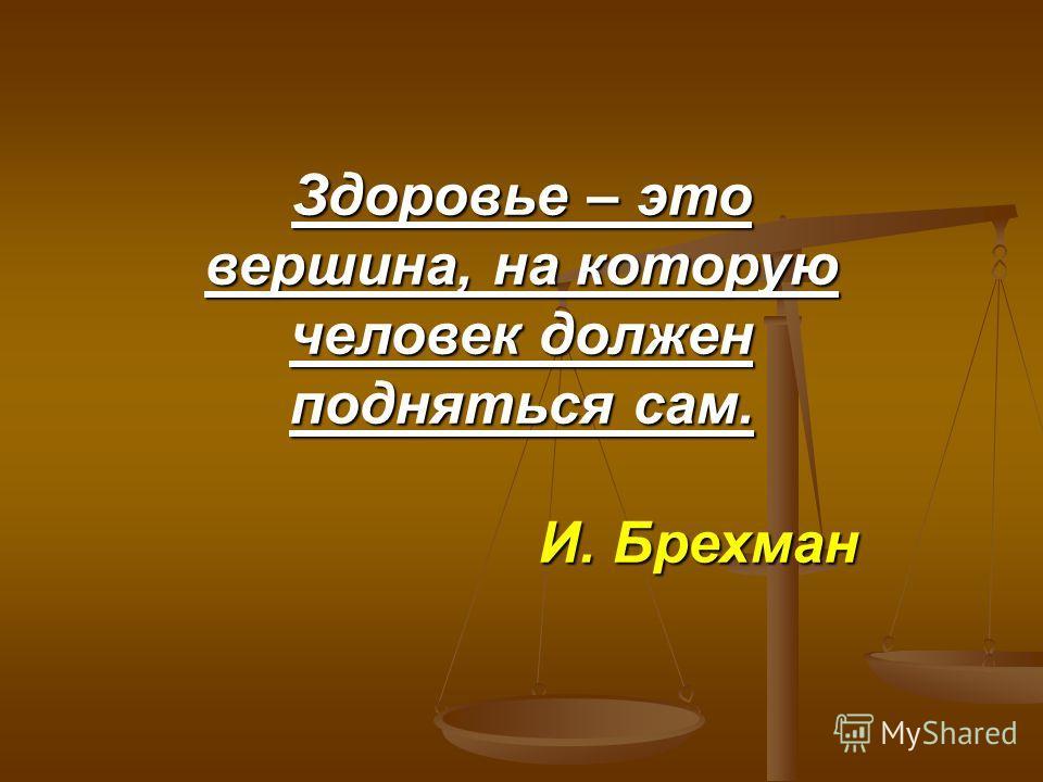 Здоровье – это вершина, на которую человек должен подняться сам. И. Брехман И. Брехман