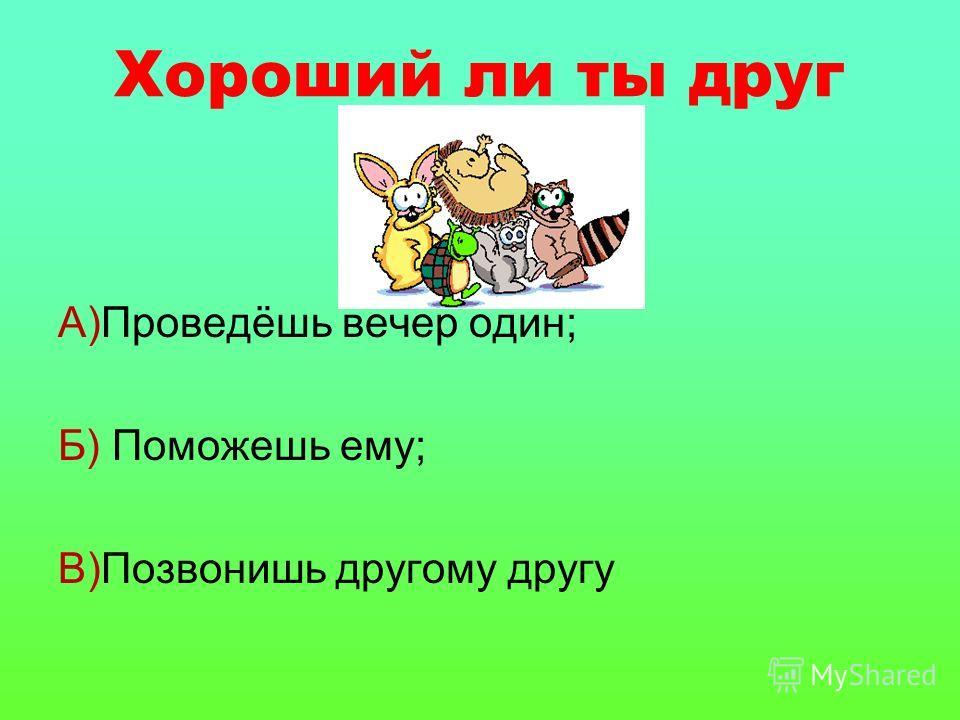 Хороший ли ты друг А)Проведёшь вечер один; Б) Поможешь ему; В)Позвонишь другому другу