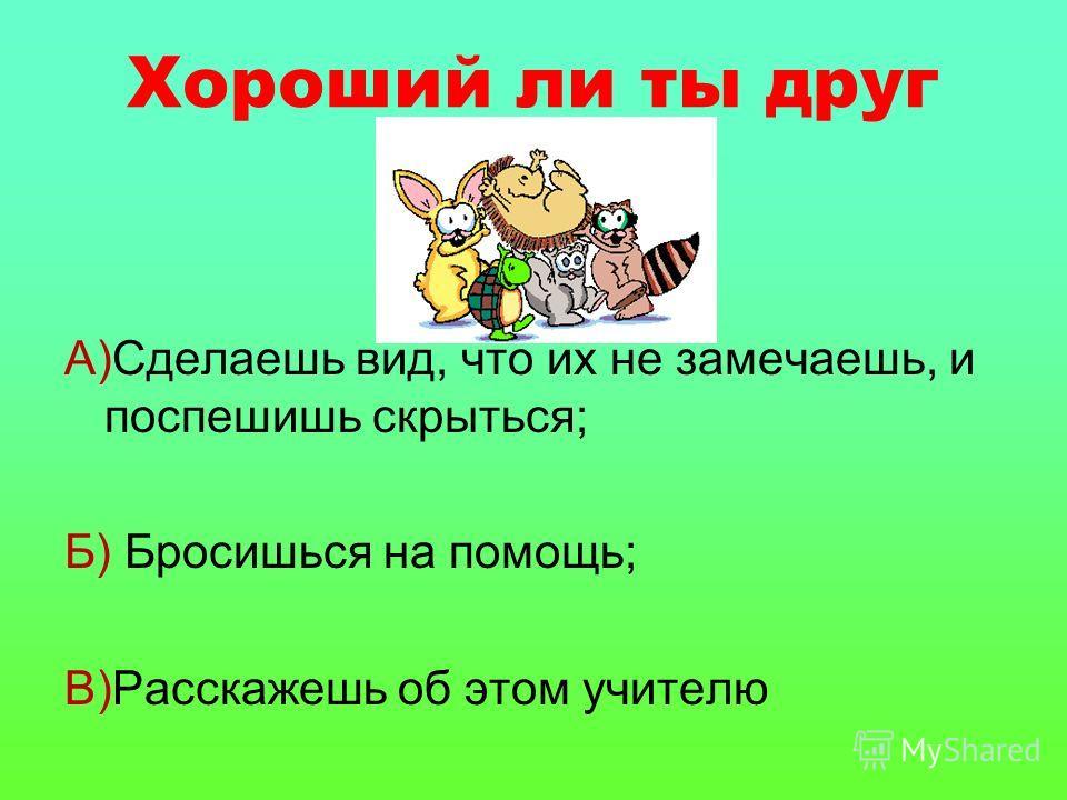 Хороший ли ты друг А)Сделаешь вид, что их не замечаешь, и поспешишь скрыться; Б) Бросишься на помощь; В)Расскажешь об этом учителю