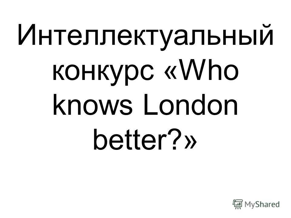 Интеллектуальный конкурс «Who knows London better?»