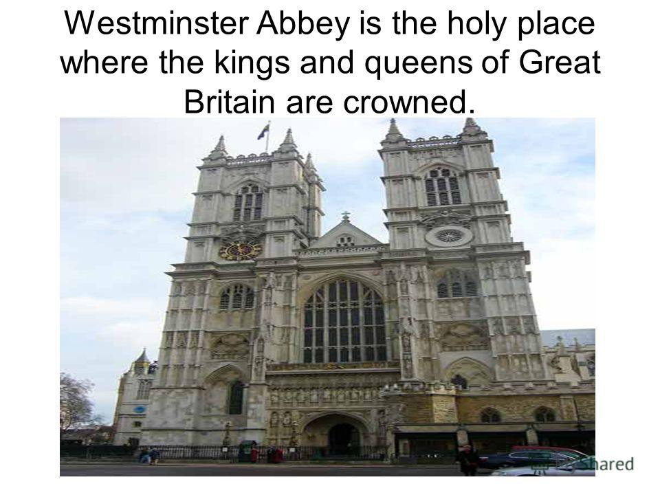 Westminster Abbey is the holy place where the kings and queens of Great Britain are crowned.