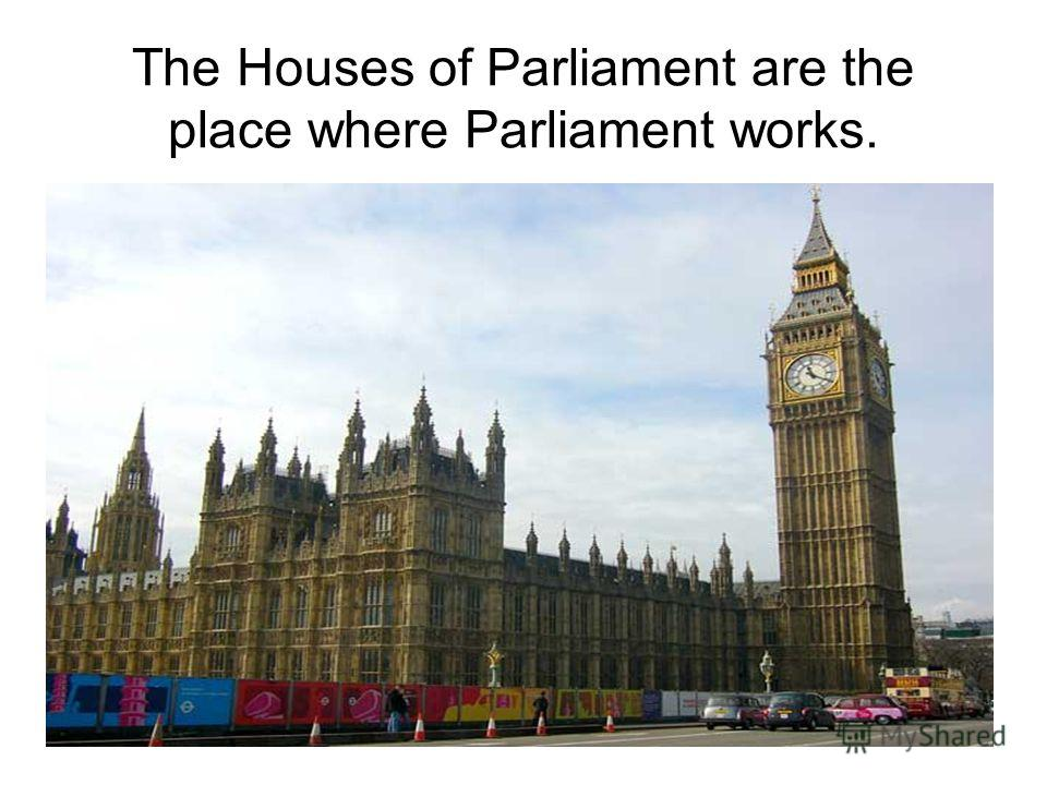 The Houses of Parliament are the place where Parliament works.