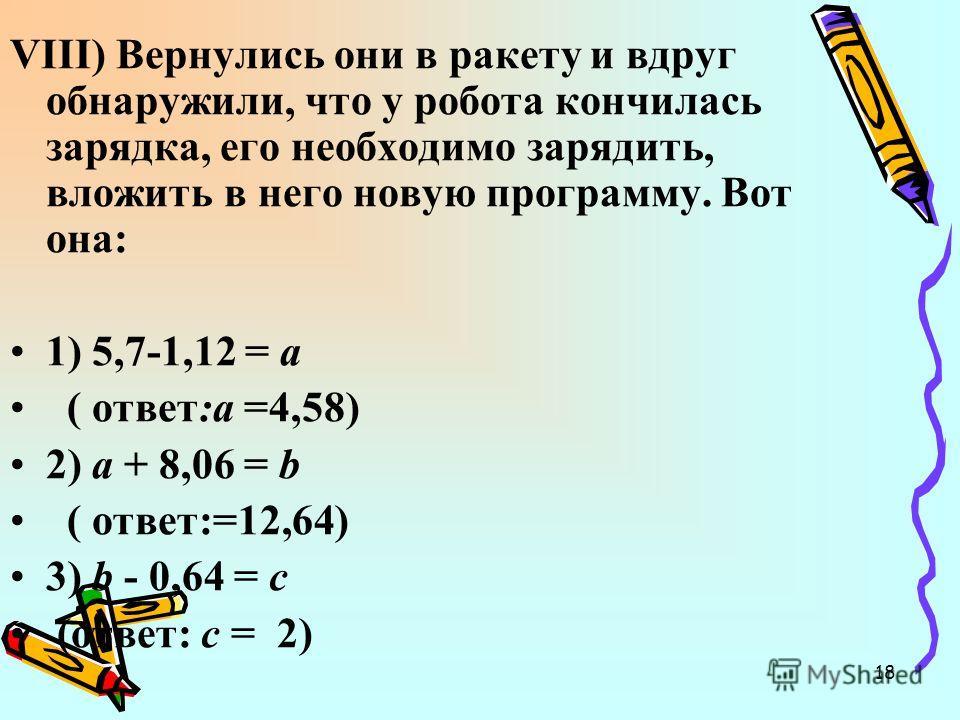18 VIII) Вернулись они в ракету и вдруг обнаружили, что у робота кончилась зарядка, его необходимо зарядить, вложить в него новую программу. Вот она: 1) 5,7-1,12 = а ( ответ:а =4,58) 2) а + 8,06 = b ( ответ:=12,64) 3) b - 0,64 = с (ответ: с = 2)