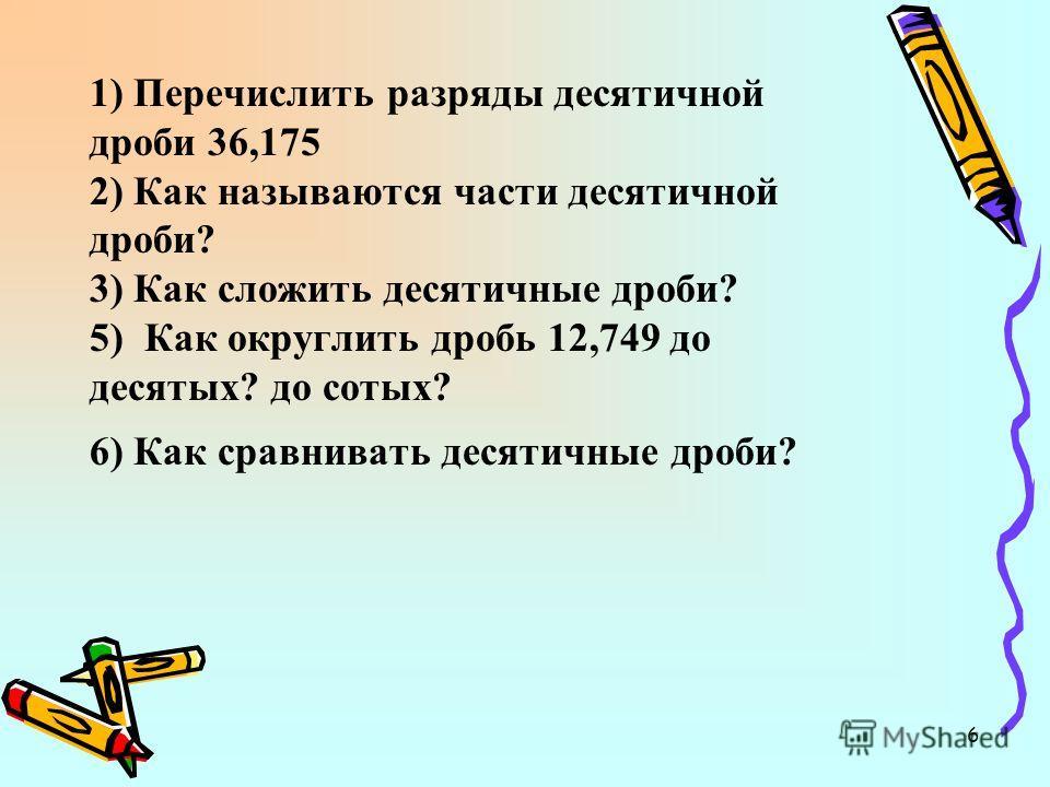 6 1) Перечислить разряды десятичной дроби 36,175 2) Как называются части десятичной дроби? 3) Как сложить десятичные дроби? 5) Как округлить дробь 12,749 до десятых? до сотых? 6) Как сравнивать десятичные дроби?